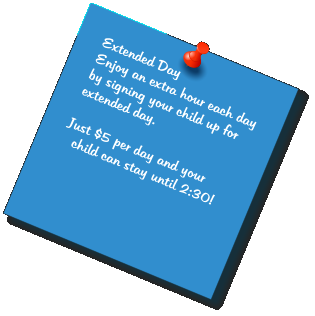 Extended Day Enjoy an extra hour each day by signing your child up for extended day.  Just $5 per day and your child can stay until 2:30!
