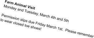 Farm Animal Visit Monday and Tuesday, March 4th and 5th  Permission slips due Friday March 1st.  Please remember to wear closed toe shoes!